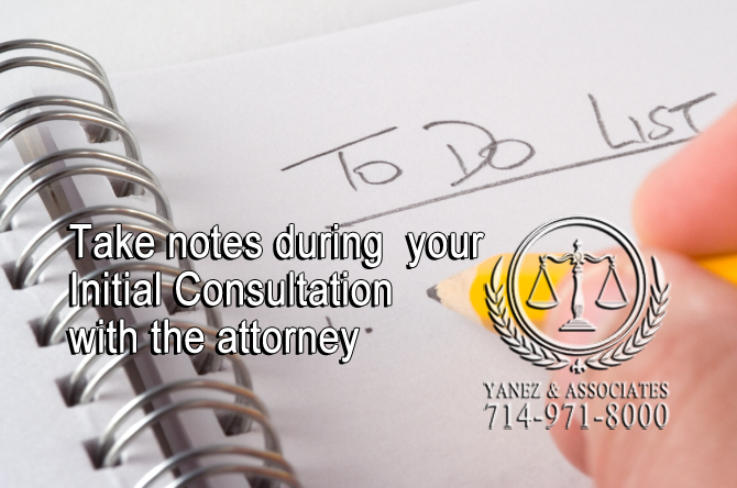 Take notes during  your Initial Consultation with the attorney